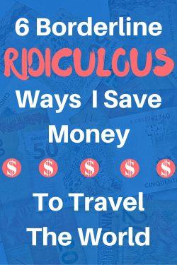6 Borderline Ridiculous Ways I Save Money to Travel the World