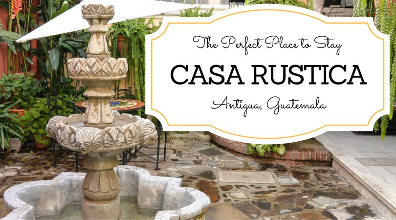 Perfect Place to Stay in Antigua Guatemala: Casa Rustica
