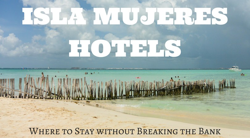 Isla Mujeres Hotels: Where to Stay Without Breaking the Bank?